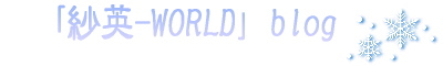 「紗英-WORLD」blog